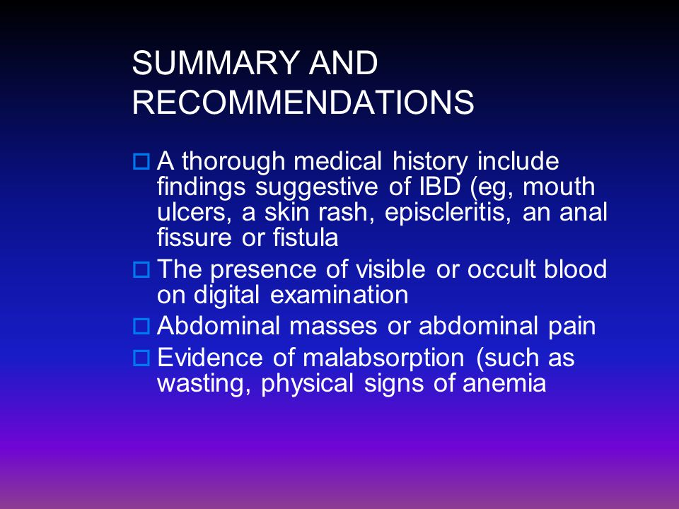 SUMMARY AND RECOMMENDATIONS  A thorough medical history include findings suggestive of IBD (eg, mouth ulcers, a skin rash, episcleritis, an anal fiss