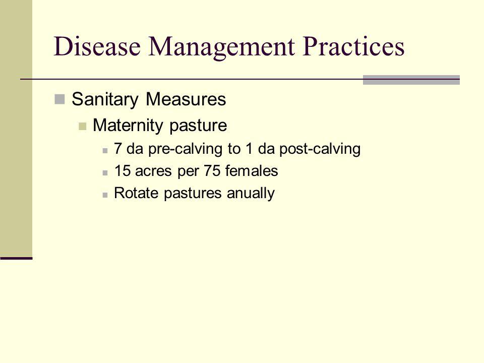 Disease Management Practices Sanitary Measures Maternity pasture 7 da pre-calving to 1 da post-calving 15 acres per 75 females Rotate pastures anually