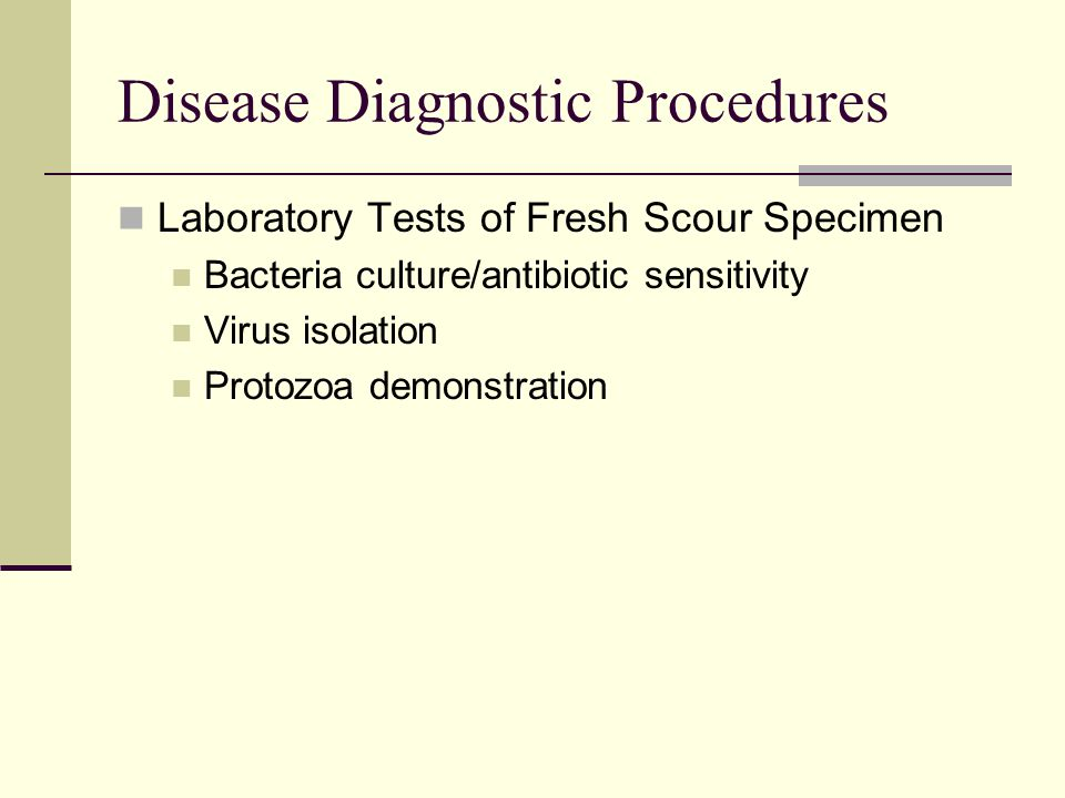 Disease Diagnostic Procedures Laboratory Tests of Fresh Scour Specimen Bacteria culture/antibiotic sensitivity Virus isolation Protozoa demonstration