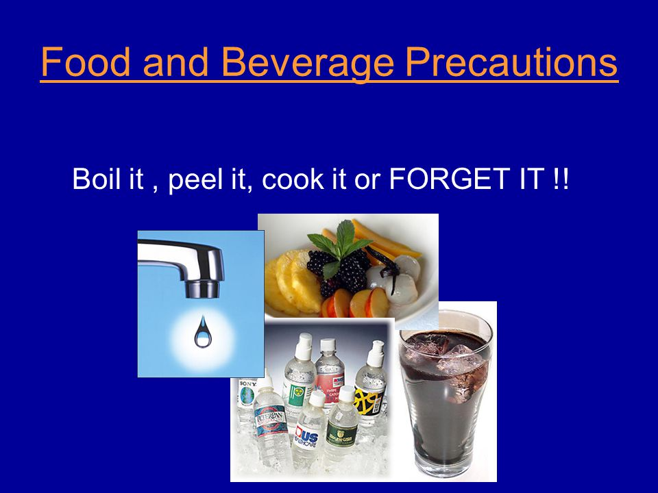 Food and Beverage Precautions Boil it, peel it, cook it or FORGET IT !!