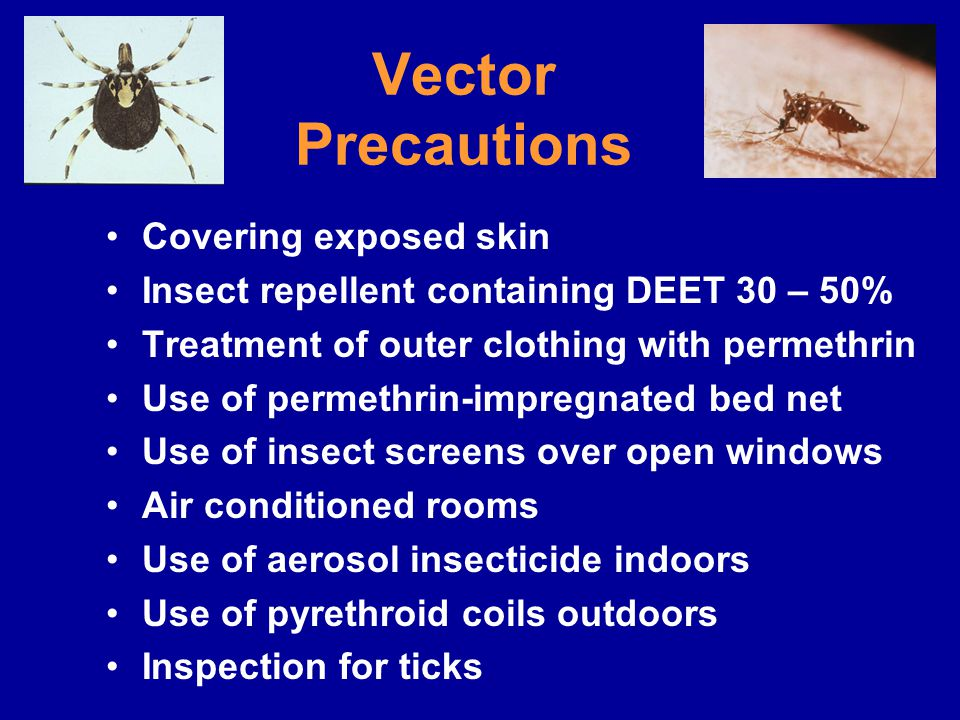 Vector Precautions Covering exposed skin Insect repellent containing DEET 30 – 50% Treatment of outer clothing with permethrin Use of permethrin-impregnated bed net Use of insect screens over open windows Air conditioned rooms Use of aerosol insecticide indoors Use of pyrethroid coils outdoors Inspection for ticks