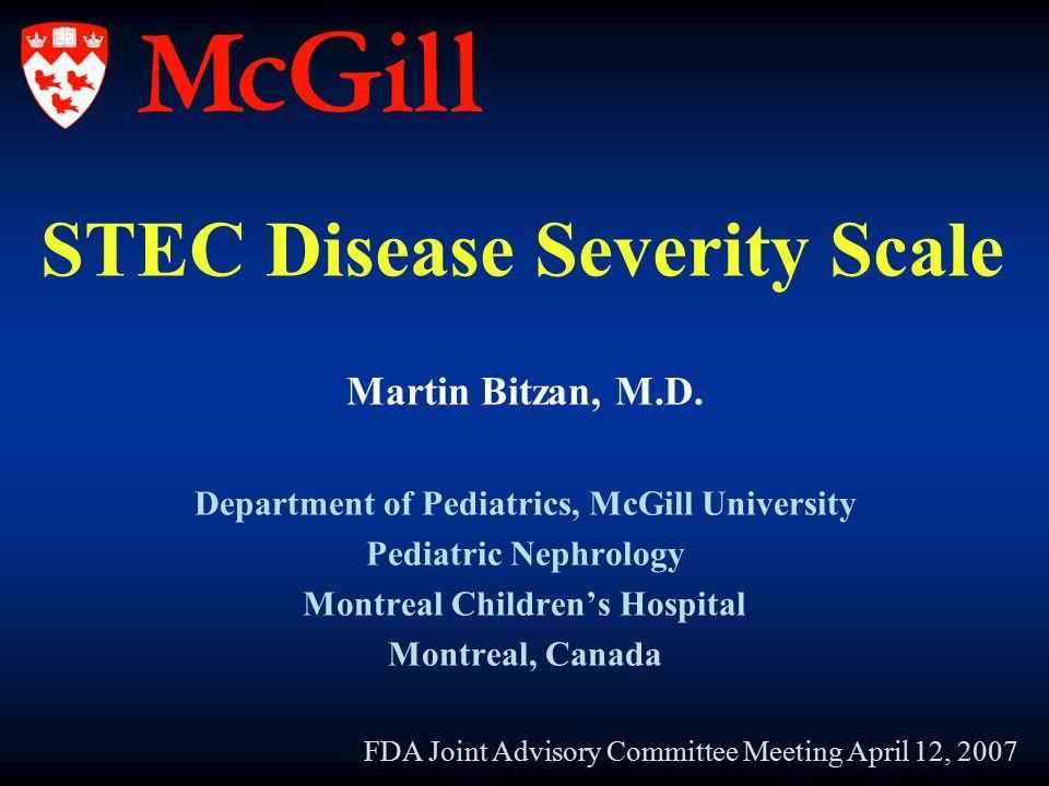 STEC Disease Severity Scale Martin Bitzan, M.D. Department of Pediatrics, McGill University Pediatric Nephrology Montreal Children's Hospital Montreal
