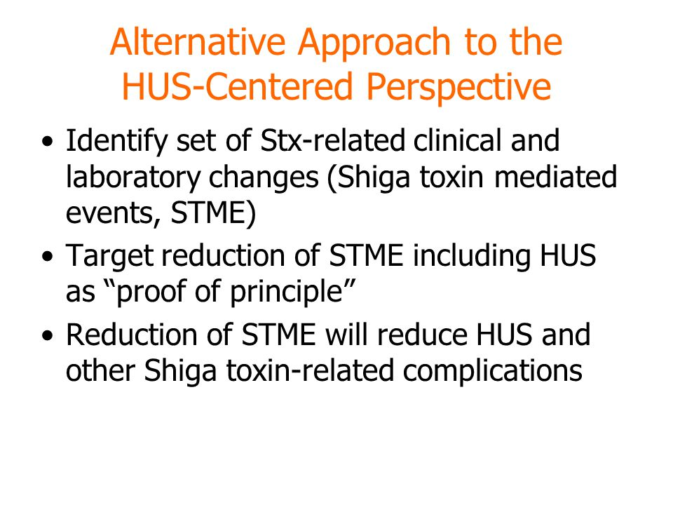 Alternative Approach to the HUS-Centered Perspective Identify set of Stx-related clinical and laboratory changes (Shiga toxin mediated events, STME) Target reduction of STME including HUS as proof of principle Reduction of STME will reduce HUS and other Shiga toxin-related complications