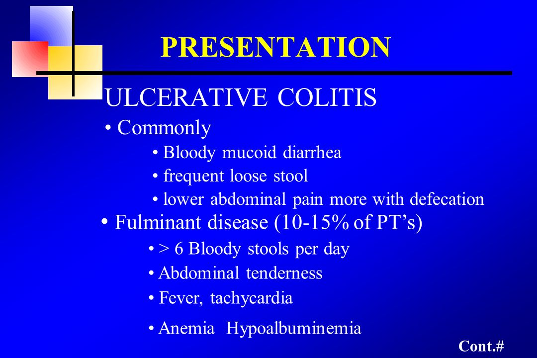 ULCERATIVE COLITIS Commonly Bloody mucoid diarrhea frequent loose stool lower abdominal pain more with defecation PRESENTATION Fulminant disease (10-15% of PT's) > 6 Bloody stools per day Abdominal tenderness Fever, tachycardia Anemia Hypoalbuminemia Cont.#