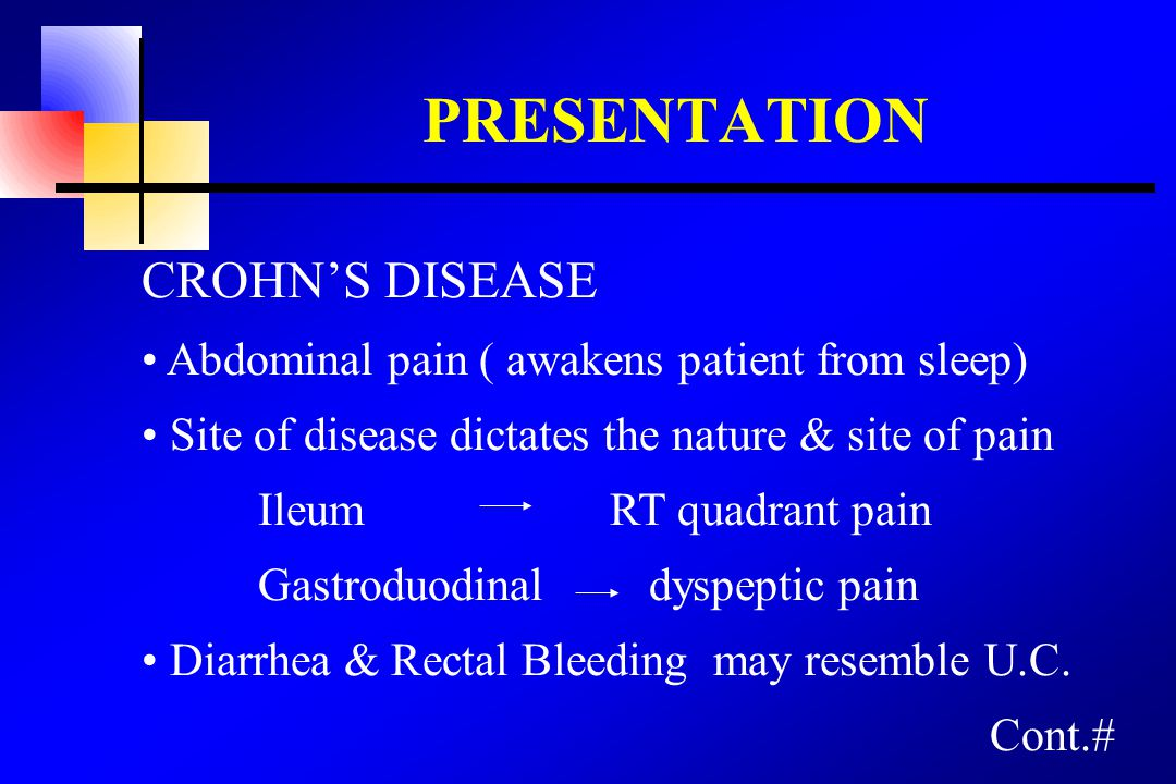 PRESENTATION CROHN'S DISEASE Abdominal pain ( awakens patient from sleep) Site of disease dictates the nature & site of pain Ileum RT quadrant pain Ga