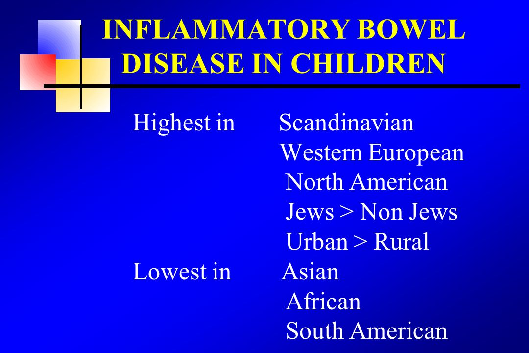 Highest in Scandinavian Western European North American Jews > Non Jews Urban > Rural Lowest in Asian African South American INFLAMMATORY BOWEL DISEASE IN CHILDREN