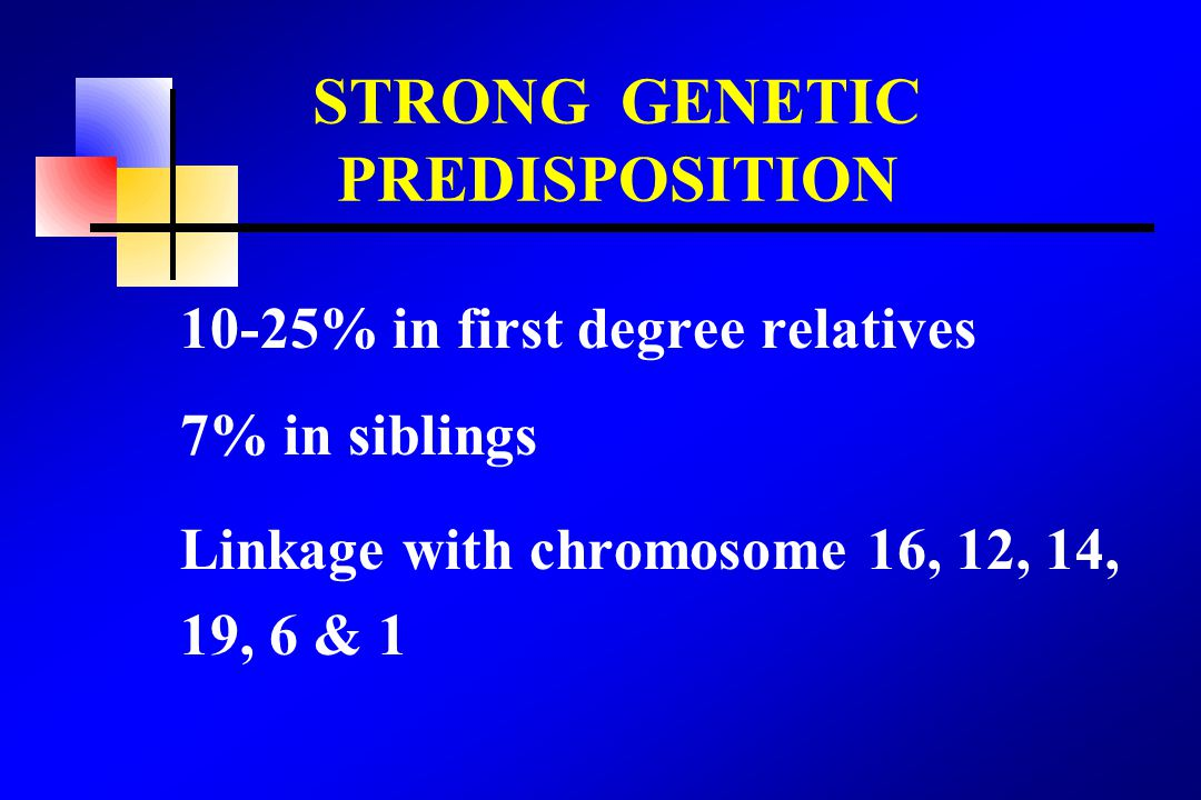 10-25% in first degree relatives 7% in siblings Linkage with chromosome 16, 12, 14, 19, 6 & 1 STRONG GENETIC PREDISPOSITION
