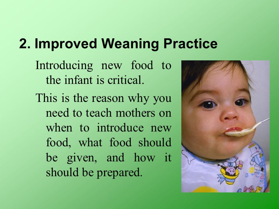 2. Improved Weaning Practice Introducing new food to the infant is critical. This is the reason why you need to teach mothers on when to introduce new