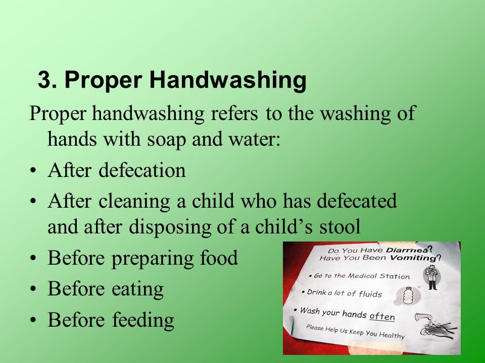3. Proper Handwashing Proper handwashing refers to the washing of hands with soap and water: After defecation After cleaning a child who has defecated