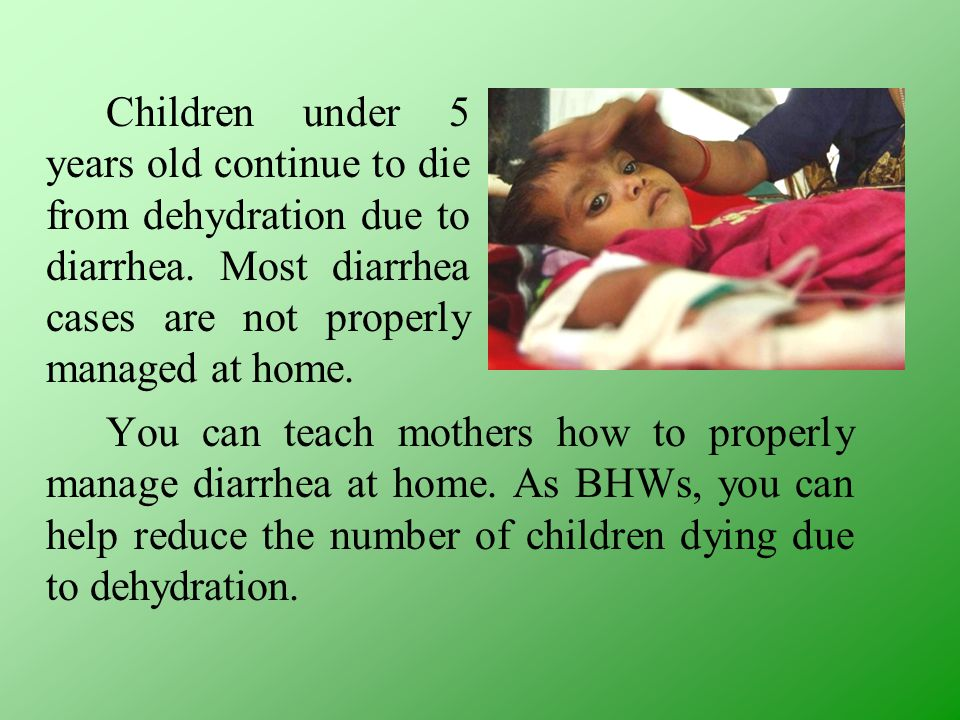 Children under 5 years old continue to die from dehydration due to diarrhea. Most diarrhea cases are not properly managed at home. You can teach mothe
