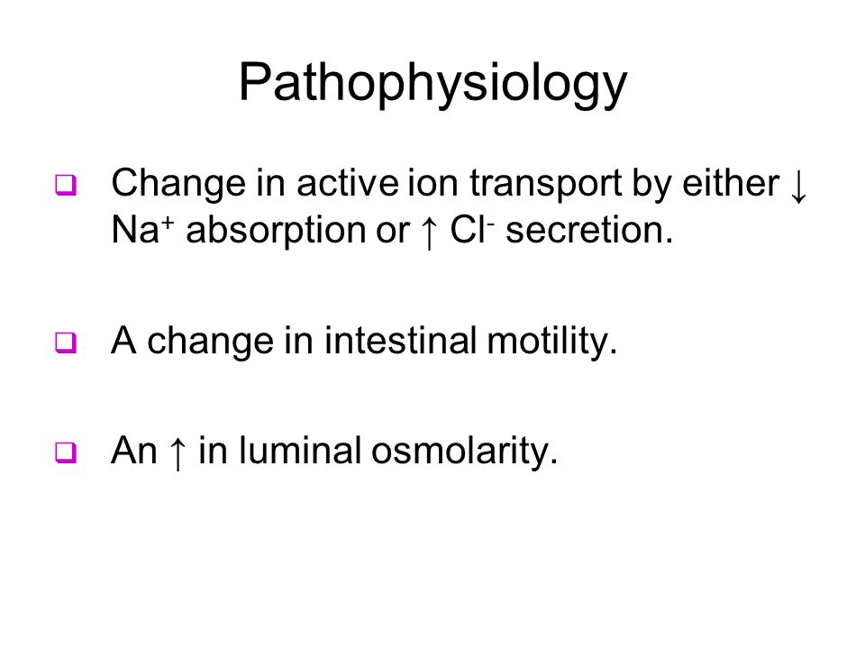 Pathophysiology  Change in active ion transport by either ↓ Na + absorption or ↑ Cl - secretion.
