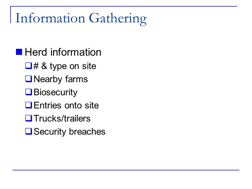 Information Gathering Herd information  # & type on site  Nearby farms  Biosecurity  Entries onto site  Trucks/trailers  Security breaches
