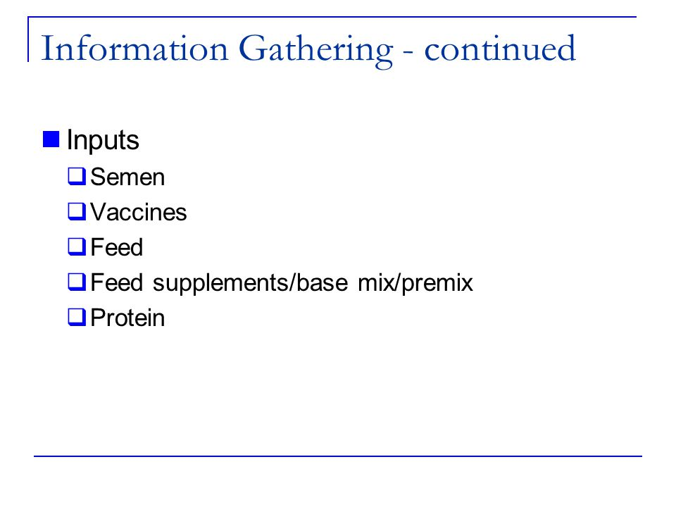 Information Gathering - continued Inputs  Semen  Vaccines  Feed  Feed supplements/base mix/premix  Protein