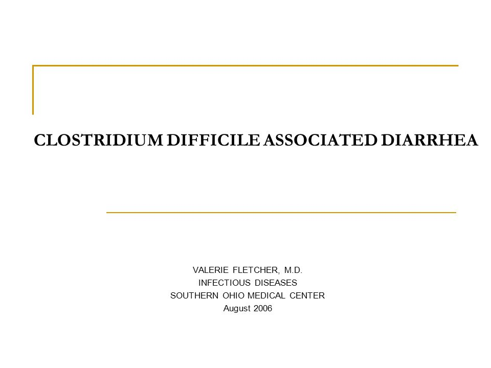 CLOSTRIDIUM DIFFICILE ASSOCIATED DIARRHEA VALERIE FLETCHER, M.D.