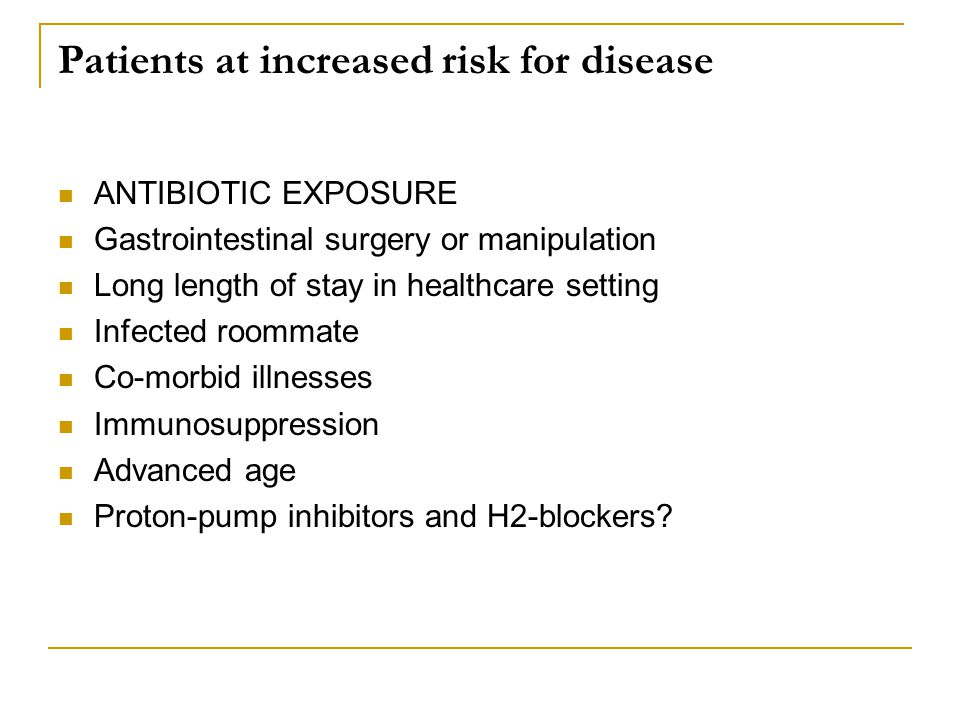 Patients at increased risk for disease ANTIBIOTIC EXPOSURE Gastrointestinal surgery or manipulation Long length of stay in healthcare setting Infected roommate Co-morbid illnesses Immunosuppression Advanced age Proton-pump inhibitors and H2-blockers