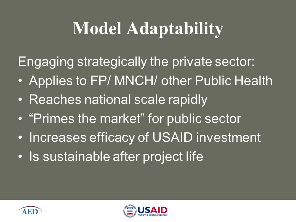 "19 Model Adaptability Engaging strategically the private sector: Applies to FP/ MNCH/ other Public Health Reaches national scale rapidly ""Primes the m"