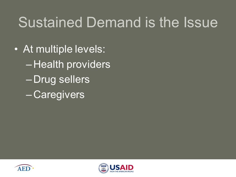 Sustained Demand is the Issue At multiple levels: –Health providers –Drug sellers –Caregivers 9