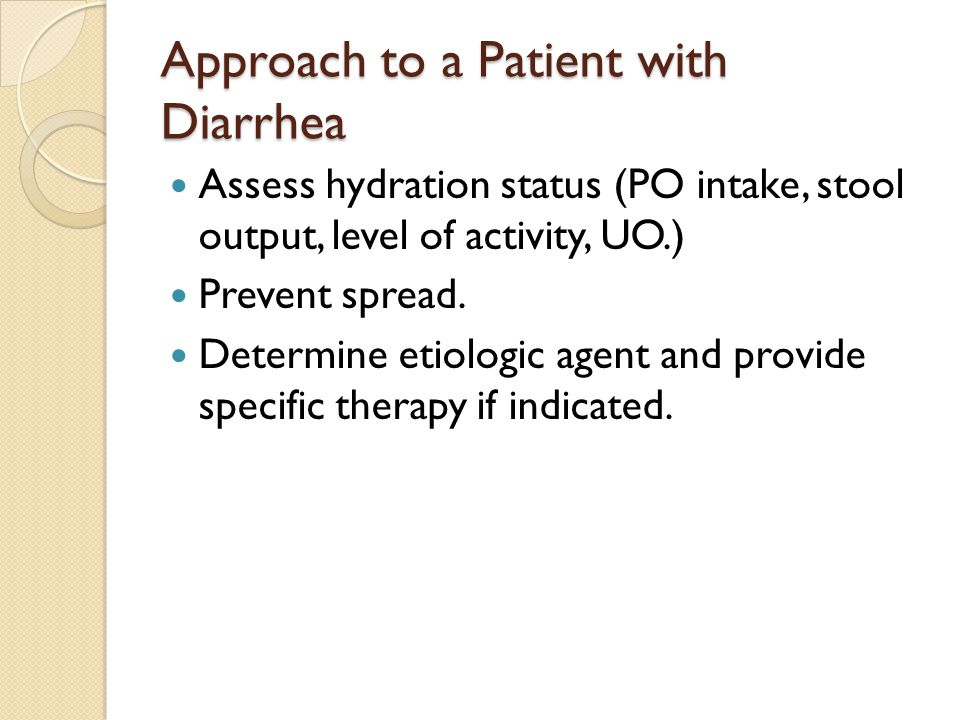 Approach to a Patient with Diarrhea Assess hydration status (PO intake, stool output, level of activity, UO.) Prevent spread.