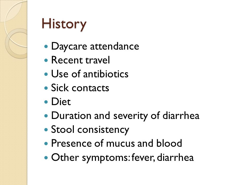 History Daycare attendance Recent travel Use of antibiotics Sick contacts Diet Duration and severity of diarrhea Stool consistency Presence of mucus and blood Other symptoms: fever, diarrhea