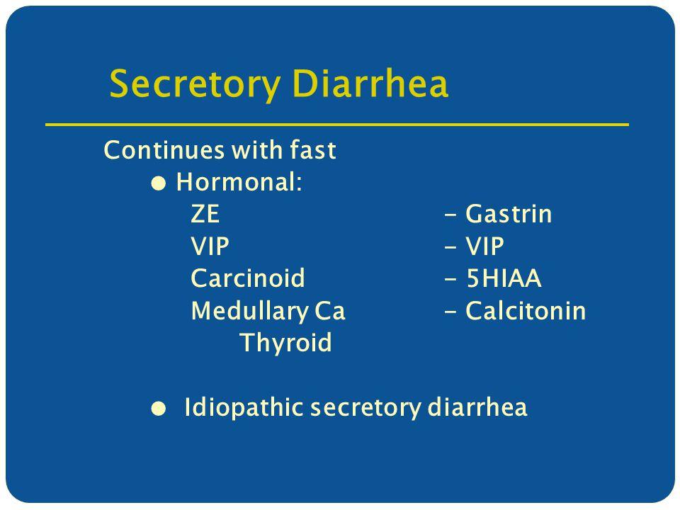 Secretory Diarrhea Continues with fast ● Hormonal: ZE- Gastrin VIP- VIP Carcinoid- 5HIAA Medullary Ca - Calcitonin Thyroid ● Idiopathic secretory diarrhea