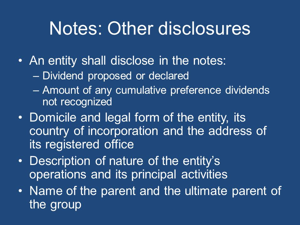 Notes: Other disclosures An entity shall disclose in the notes: –Dividend proposed or declared –Amount of any cumulative preference dividends not reco