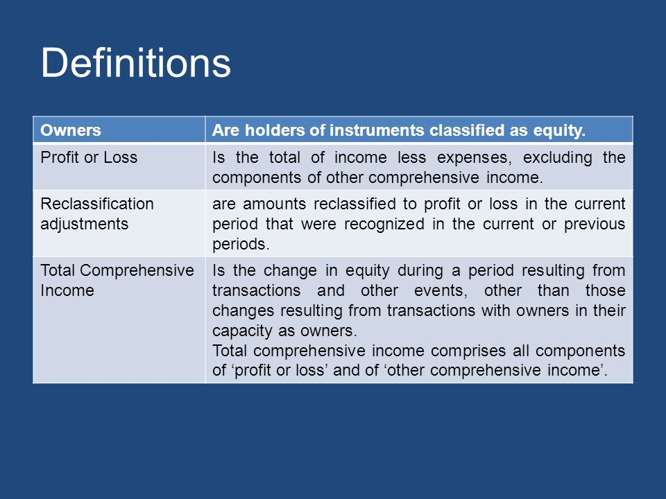 Definitions OwnersAre holders of instruments classified as equity. Profit or LossIs the total of income less expenses, excluding the components of oth