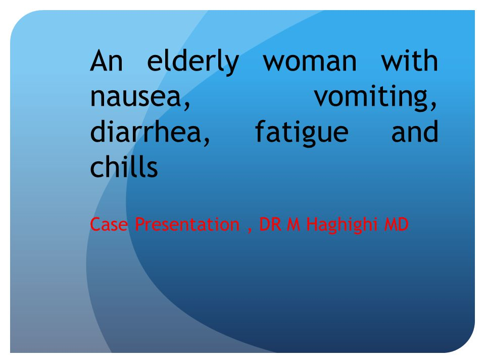 An elderly woman with nausea, vomiting, diarrhea, fatigue and chills Case Presentation, DR M Haghighi MD