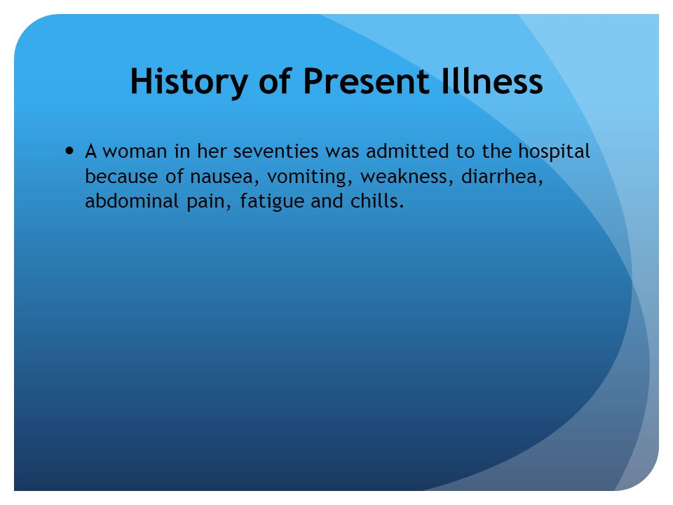 History of Present Illness A woman in her seventies was admitted to the hospital because of nausea, vomiting, weakness, diarrhea, abdominal pain, fatigue and chills.