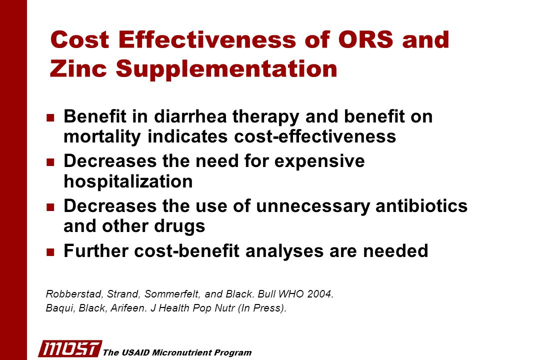 The USAID Micronutrient Program Cost Effectiveness of ORS and Zinc Supplementation n Benefit in diarrhea therapy and benefit on mortality indicates cost-effectiveness n Decreases the need for expensive hospitalization n Decreases the use of unnecessary antibiotics and other drugs n Further cost-benefit analyses are needed Robberstad, Strand, Sommerfelt, and Black.