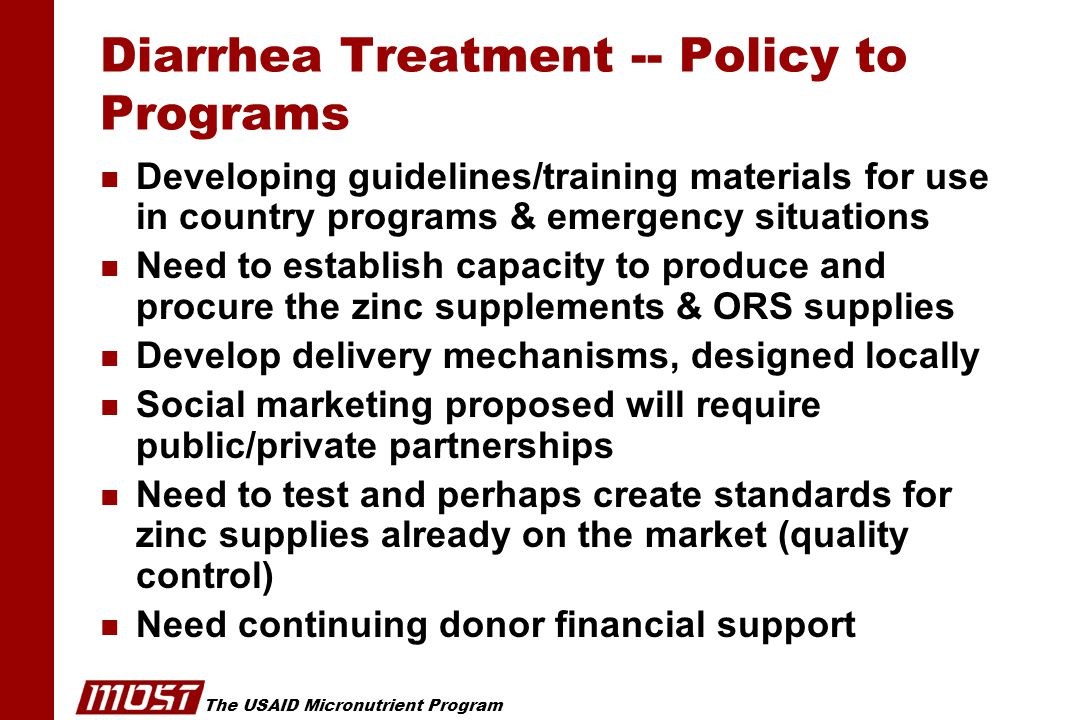The USAID Micronutrient Program Diarrhea Treatment -- Policy to Programs n Developing guidelines/training materials for use in country programs & emergency situations n Need to establish capacity to produce and procure the zinc supplements & ORS supplies n Develop delivery mechanisms, designed locally n Social marketing proposed will require public/private partnerships n Need to test and perhaps create standards for zinc supplies already on the market (quality control) n Need continuing donor financial support