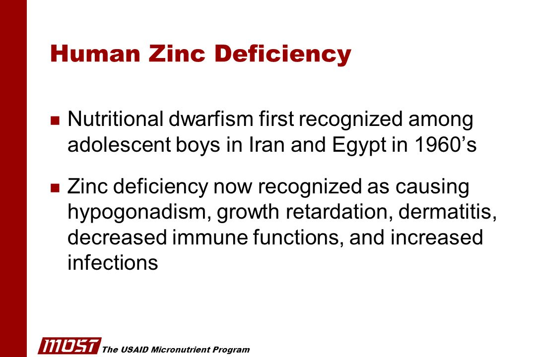The USAID Micronutrient Program Human Zinc Deficiency n Nutritional dwarfism first recognized among adolescent boys in Iran and Egypt in 1960's n Zinc deficiency now recognized as causing hypogonadism, growth retardation, dermatitis, decreased immune functions, and increased infections