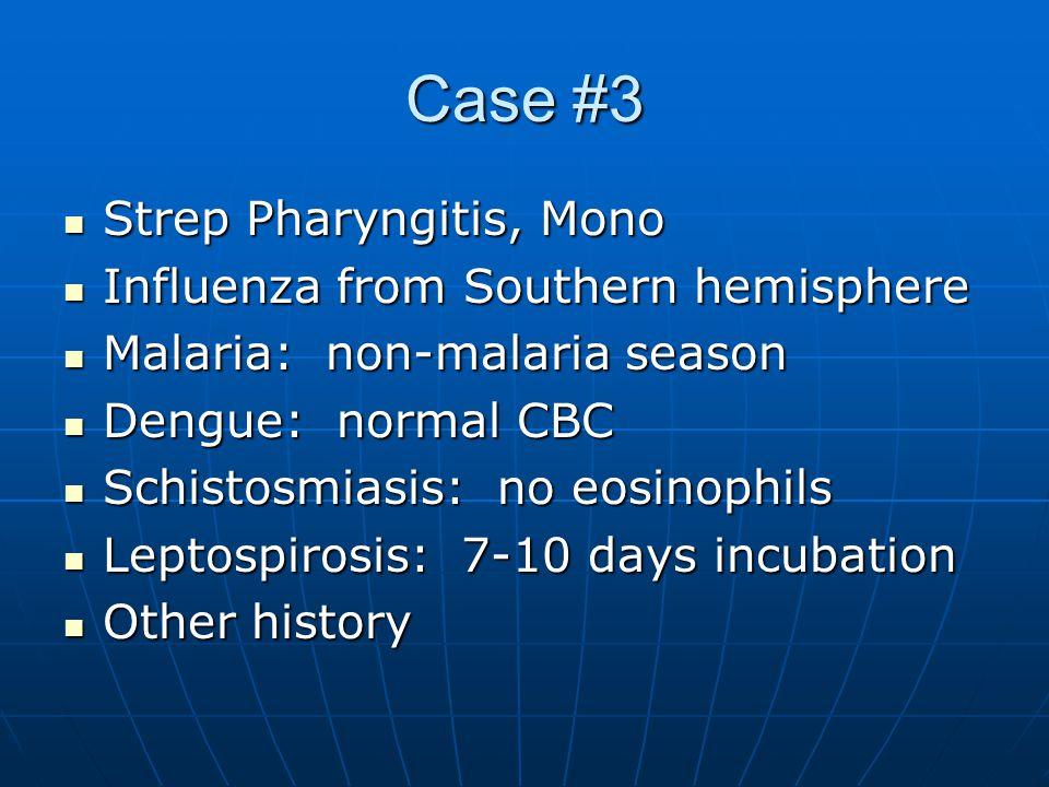 Case #3 Strep Pharyngitis, Mono Strep Pharyngitis, Mono Influenza from Southern hemisphere Influenza from Southern hemisphere Malaria: non-malaria season Malaria: non-malaria season Dengue: normal CBC Dengue: normal CBC Schistosmiasis: no eosinophils Schistosmiasis: no eosinophils Leptospirosis: 7-10 days incubation Leptospirosis: 7-10 days incubation Other history Other history