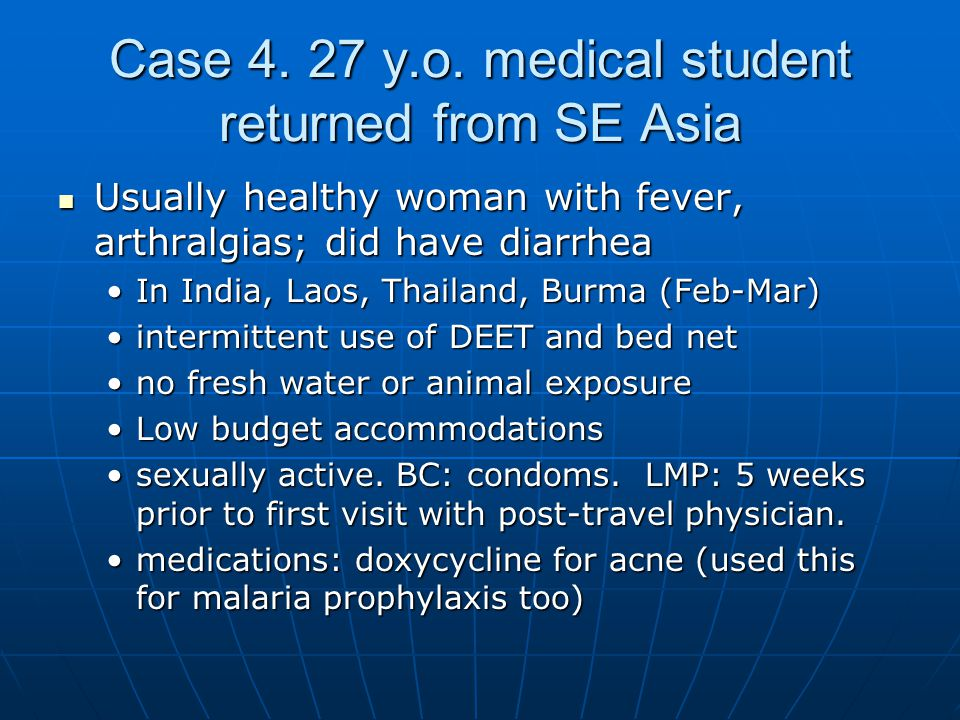 Case 4. 27 y.o. medical student returned from SE Asia Usually healthy woman with fever, arthralgias; did have diarrhea Usually healthy woman with feve