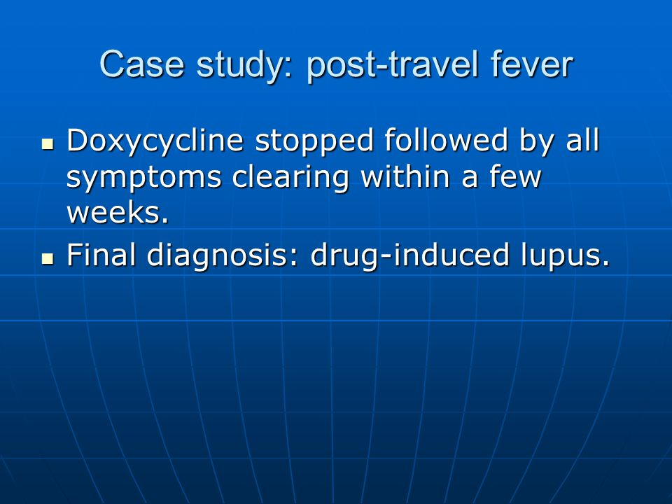 Case study: post-travel fever Doxycycline stopped followed by all symptoms clearing within a few weeks. Doxycycline stopped followed by all symptoms c