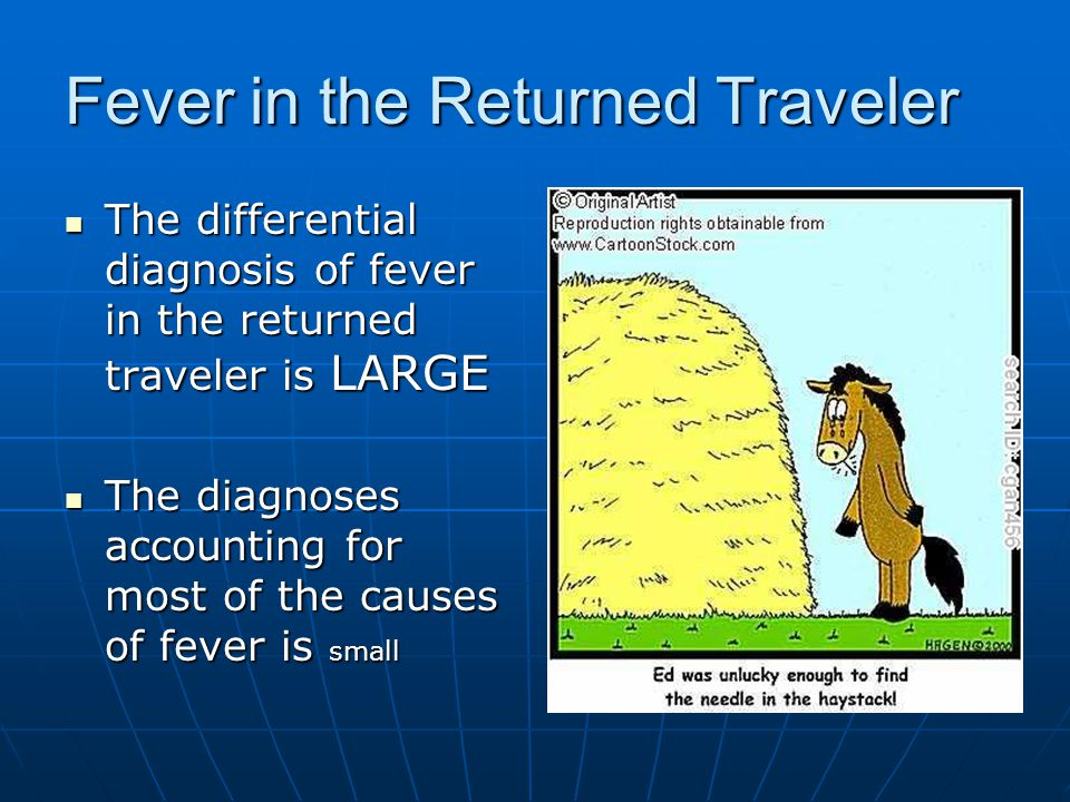 Fever in the Returned Traveler The differential diagnosis of fever in the returned traveler is LARGE The differential diagnosis of fever in the returned traveler is LARGE The diagnoses accounting for most of the causes of fever is small The diagnoses accounting for most of the causes of fever is small