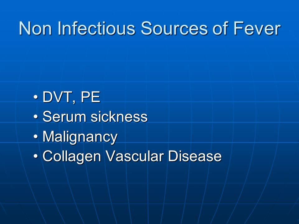 Non Infectious Sources of Fever DVT, PEDVT, PE Serum sicknessSerum sickness MalignancyMalignancy Collagen Vascular DiseaseCollagen Vascular Disease