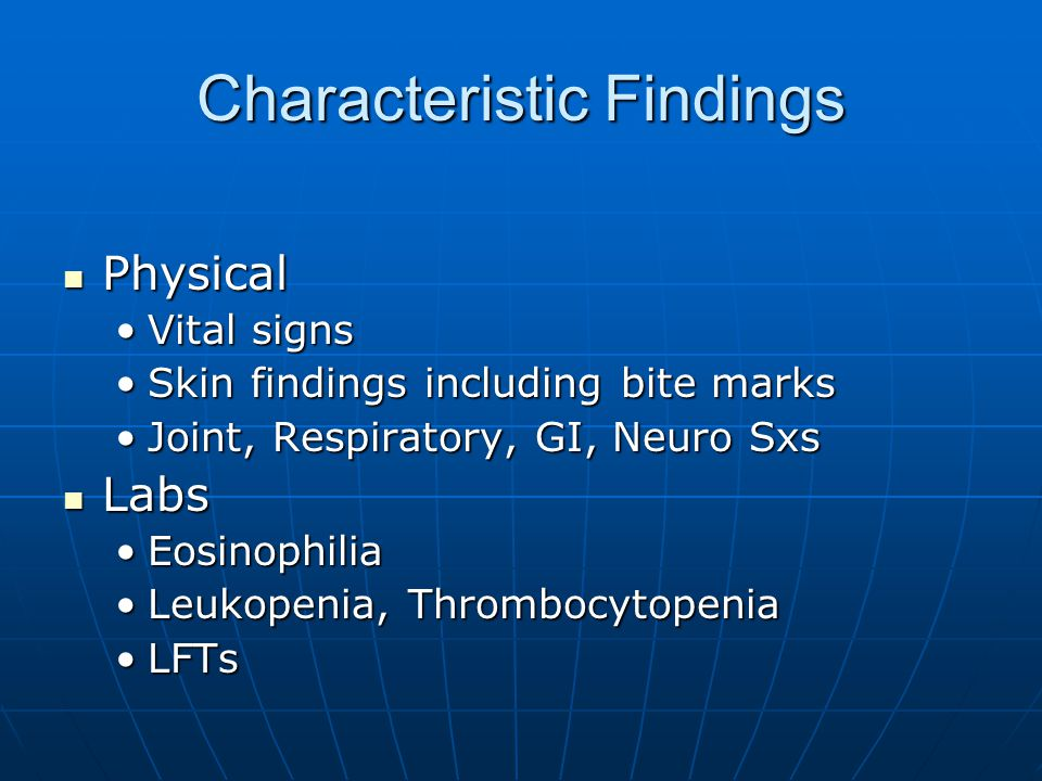 Characteristic Findings Physical Physical Vital signsVital signs Skin findings including bite marksSkin findings including bite marks Joint, Respiratory, GI, Neuro SxsJoint, Respiratory, GI, Neuro Sxs Labs Labs EosinophiliaEosinophilia Leukopenia, ThrombocytopeniaLeukopenia, Thrombocytopenia LFTsLFTs