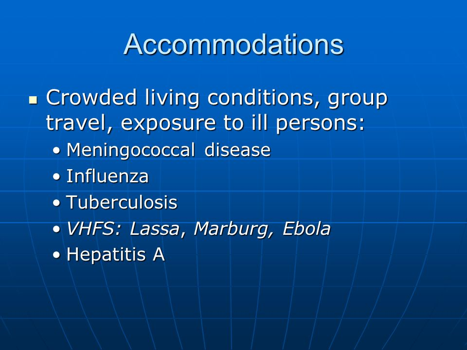 Accommodations Crowded living conditions, group travel, exposure to ill persons: Crowded living conditions, group travel, exposure to ill persons: Meningococcal diseaseMeningococcal disease InfluenzaInfluenza TuberculosisTuberculosis VHFS: Lassa, Marburg, EbolaVHFS: Lassa, Marburg, Ebola Hepatitis AHepatitis A