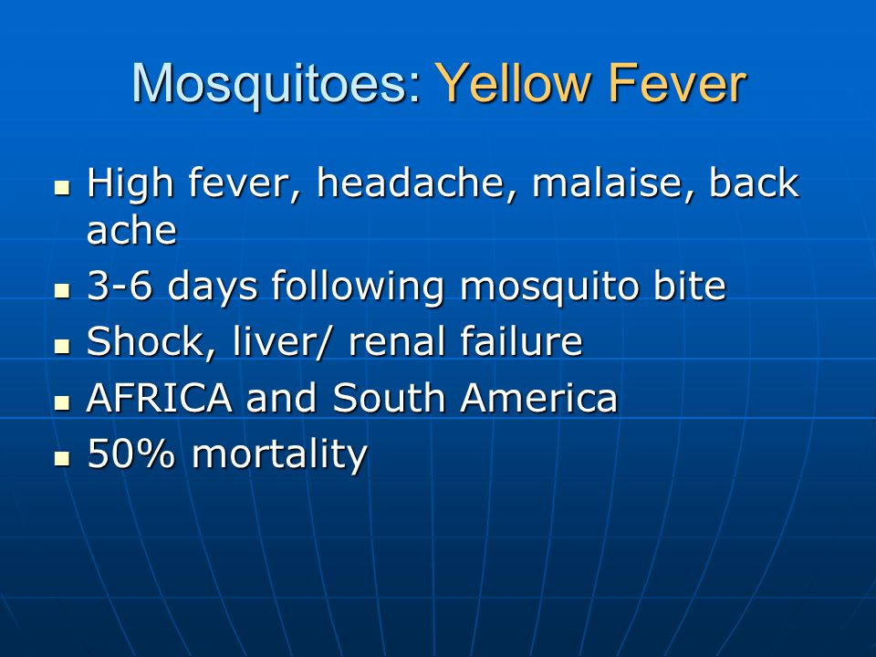Mosquitoes: Yellow Fever High fever, headache, malaise, back ache High fever, headache, malaise, back ache 3-6 days following mosquito bite 3-6 days f