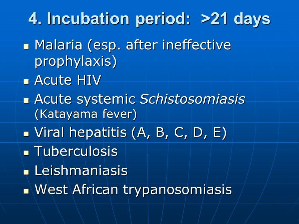 4. Incubation period: >21 days Malaria (esp. after ineffective prophylaxis) Malaria (esp.