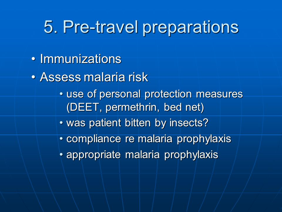 5. Pre-travel preparations ImmunizationsImmunizations Assess malaria riskAssess malaria risk use of personal protection measures (DEET, permethrin, be