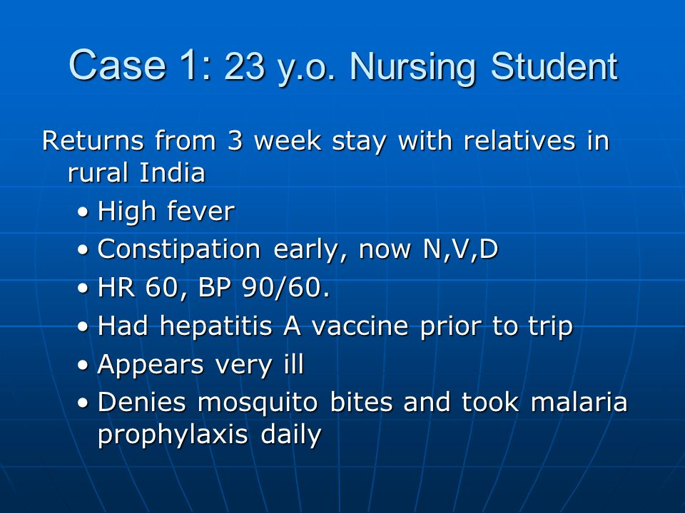 Case 1: 23 y.o. Nursing Student Returns from 3 week stay with relatives in rural India High feverHigh fever Constipation early, now N,V,DConstipation