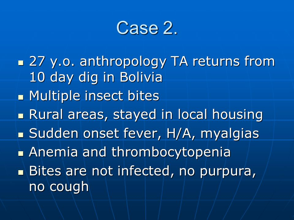 Case 2. 27 y.o. anthropology TA returns from 10 day dig in Bolivia 27 y.o. anthropology TA returns from 10 day dig in Bolivia Multiple insect bites Mu