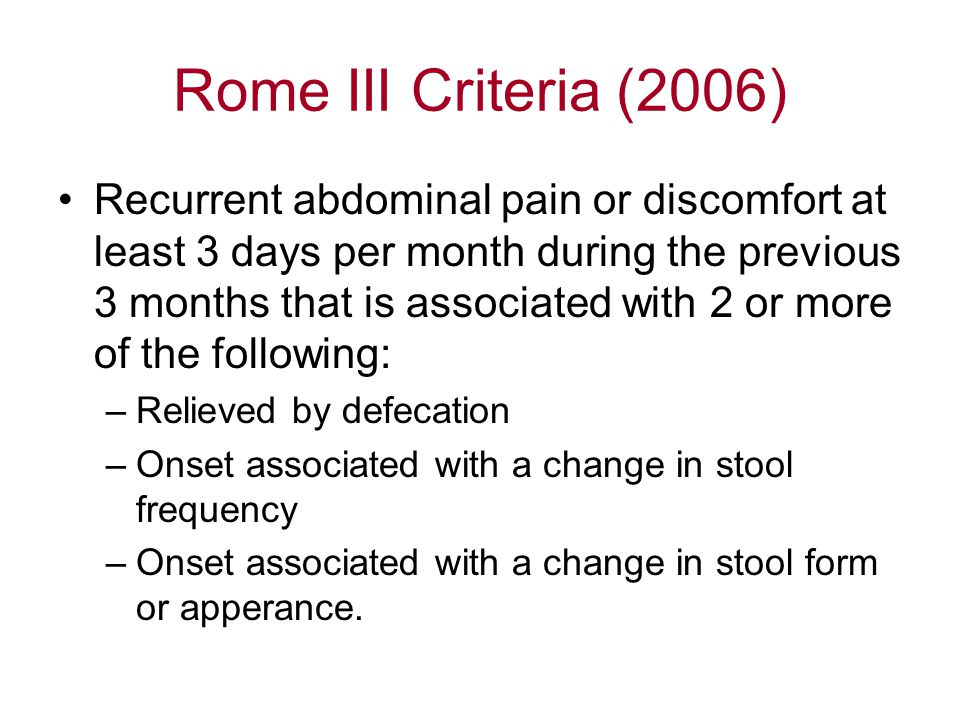 Rome III Criteria (2006) Recurrent abdominal pain or discomfort at least 3 days per month during the previous 3 months that is associated with 2 or more of the following: –Relieved by defecation –Onset associated with a change in stool frequency –Onset associated with a change in stool form or apperance.