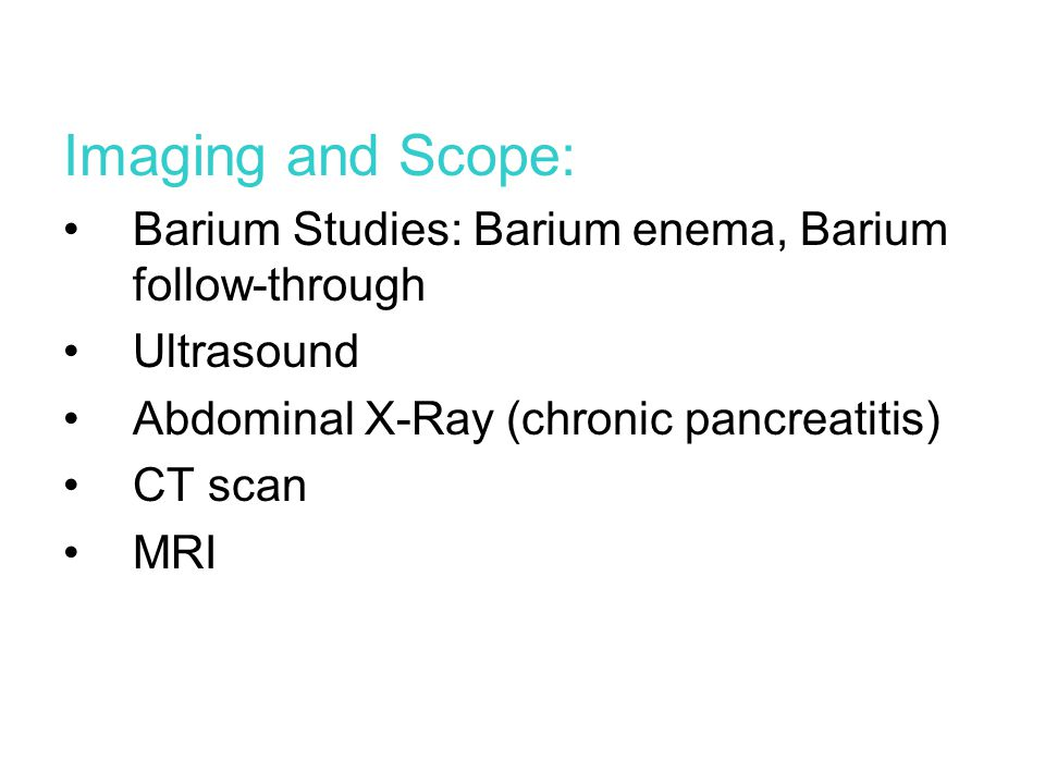 Imaging and Scope: Barium Studies: Barium enema, Barium follow-through Ultrasound Abdominal X-Ray (chronic pancreatitis) CT scan MRI
