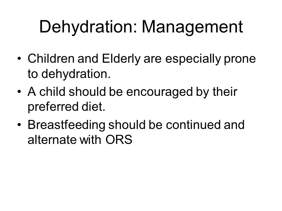 Dehydration: Management Children and Elderly are especially prone to dehydration.