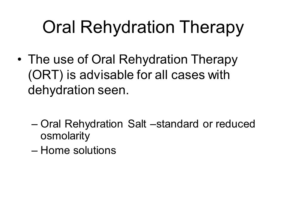 Oral Rehydration Therapy The use of Oral Rehydration Therapy (ORT) is advisable for all cases with dehydration seen.