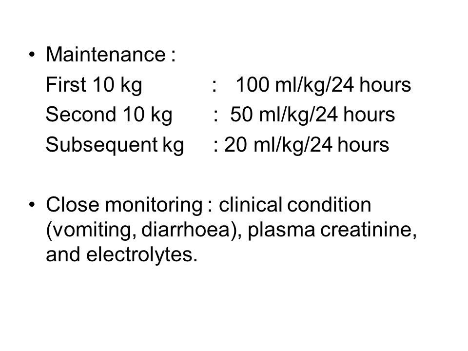 Maintenance : First 10 kg : 100 ml/kg/24 hours Second 10 kg : 50 ml/kg/24 hours Subsequent kg : 20 ml/kg/24 hours Close monitoring : clinical condition (vomiting, diarrhoea), plasma creatinine, and electrolytes.
