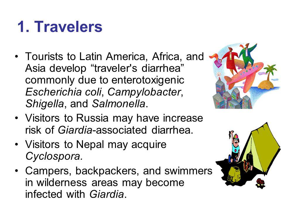 "1. Travelers Tourists to Latin America, Africa, and Asia develop ""traveler's diarrhea"" commonly due to enterotoxigenic Escherichia coli, Campylobacter"