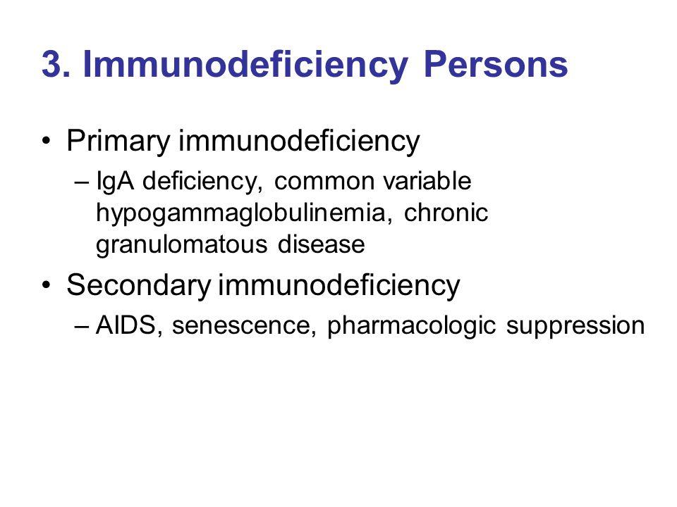 3. Immunodeficiency Persons Primary immunodeficiency –IgA deficiency, common variable hypogammaglobulinemia, chronic granulomatous disease Secondary i